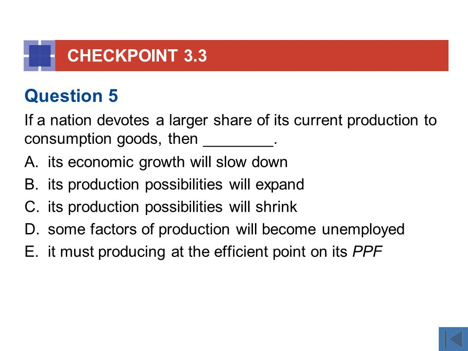 CHECKPOINT 3.3 A.its economic growth will slow down B.its production possibilities will expand C.its production possibilities will shrink D.some factors of production will become unemployed E.it must producing at the efficient point on its PPF Question 5 If a nation devotes a larger share of its current production to consumption goods, then ________.