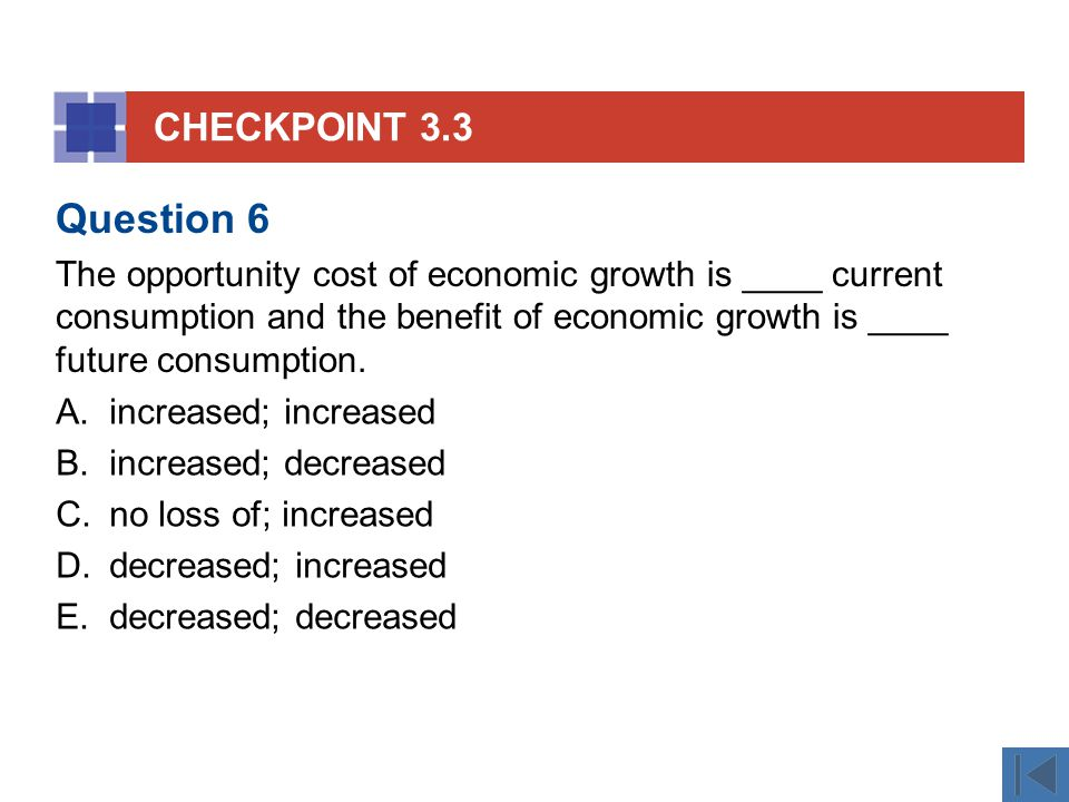 CHECKPOINT 3.3 A.increased; increased B.increased; decreased C.no loss of; increased D.decreased; increased E.decreased; decreased Question 6 The opportunity cost of economic growth is ____ current consumption and the benefit of economic growth is ____ future consumption.
