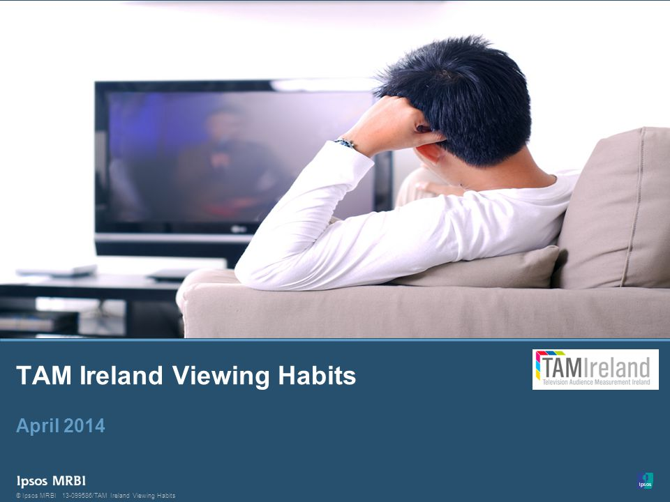 1 © Ipsos MRBI13-099586/TAM Ireland Viewing Habits © Ipsos MRBI TAM Ireland Viewing Habits April 2014
