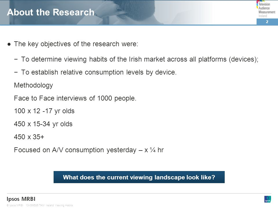 2 © Ipsos MRBI13-099586/TAM Ireland Viewing Habits About the Research The key objectives of the research were: To determine viewing habits of the Irish market across all platforms (devices); To establish relative consumption levels by device.