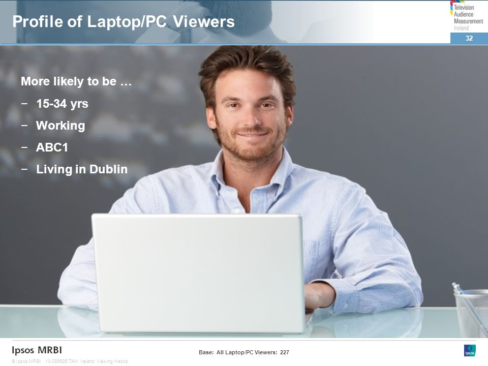 32 © Ipsos MRBI13-099586/TAM Ireland Viewing Habits Profile of Laptop/PC Viewers Base: All Laptop/PC Viewers: 227 More likely to be … 15-34 yrs Working ABC1 Living in Dublin