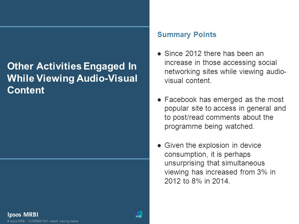 39 © Ipsos MRBI13-099586/TAM Ireland Viewing Habits© Ipsos MRBI13-099586/TAM Ireland Viewing Habits Other Activities Engaged In While Viewing Audio-Visual Content Since 2012 there has been an increase in those accessing social networking sites while viewing audio- visual content.