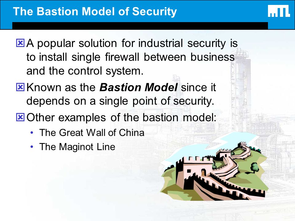 The Bastion Model of Security ýA popular solution for industrial security is to install single firewall between business and the control system. ýKnow