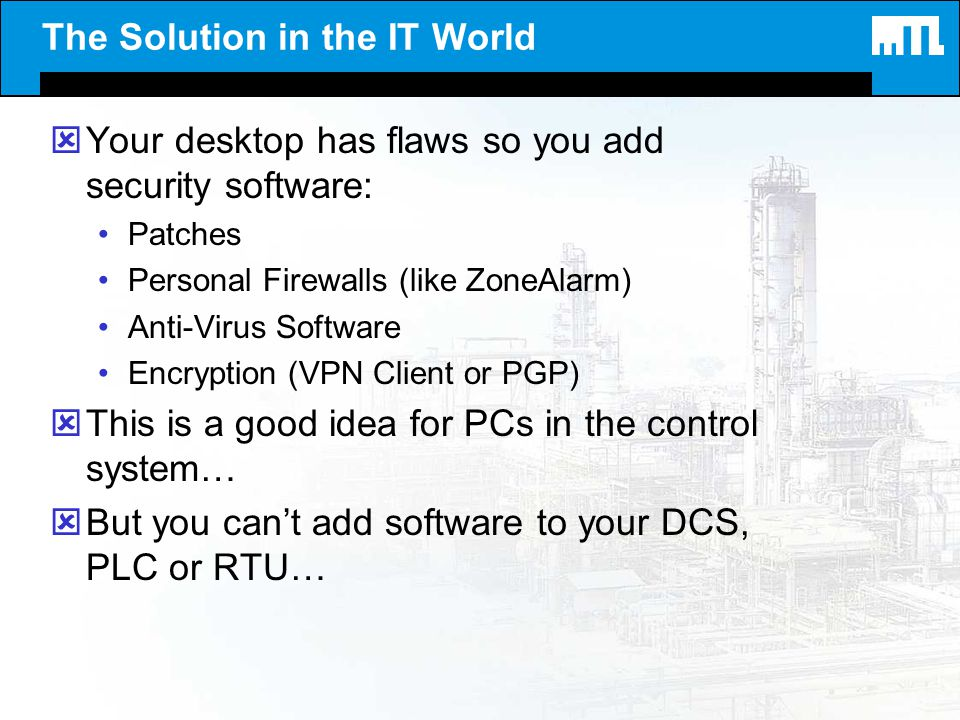 The Solution in the IT World ýYour desktop has flaws so you add security software: Patches Personal Firewalls (like ZoneAlarm) Anti-Virus Software Enc