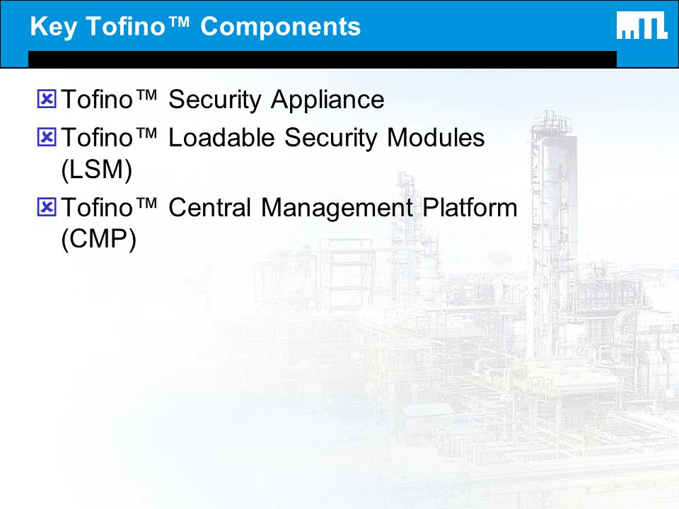 Key Tofino Components ýTofino Security Appliance ýTofino Loadable Security Modules (LSM) ýTofino Central Management Platform (CMP)