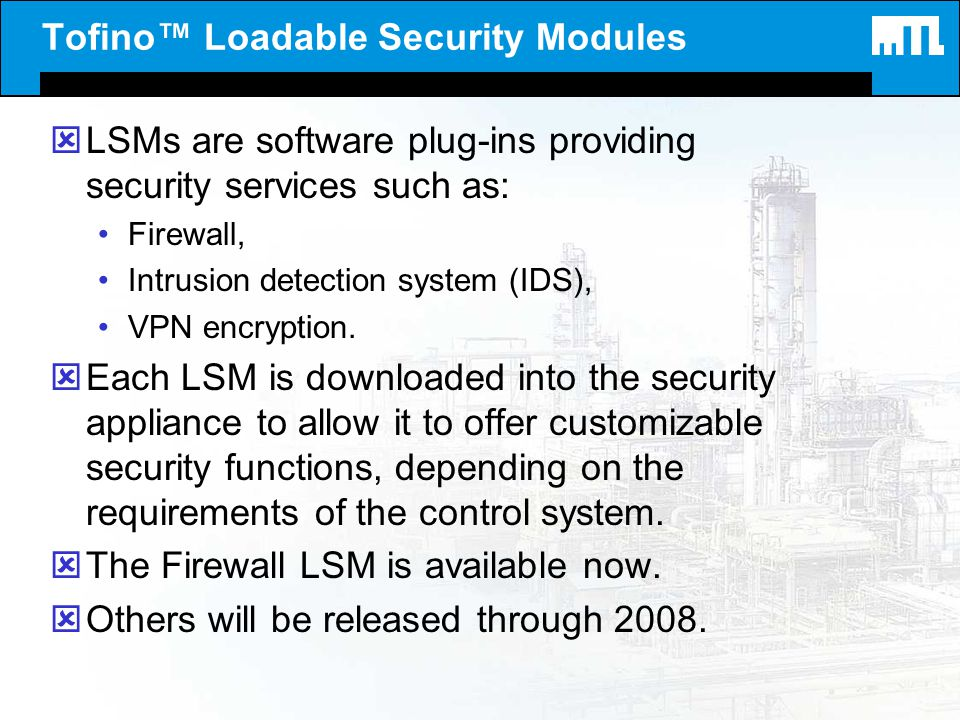 Tofino Loadable Security Modules ýLSMs are software plug-ins providing security services such as: Firewall, Intrusion detection system (IDS), VPN encr
