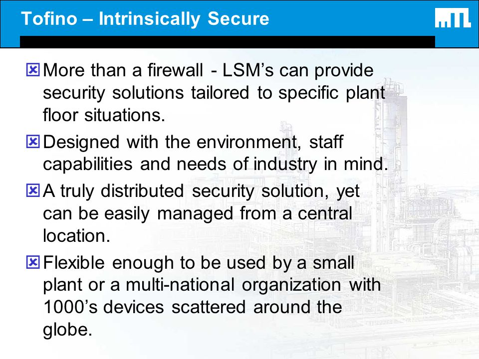 Tofino – Intrinsically Secure ýMore than a firewall - LSMs can provide security solutions tailored to specific plant floor situations. ýDesigned with
