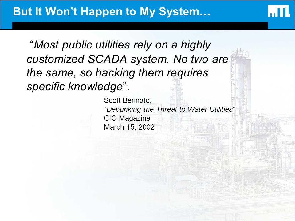 But It Wont Happen to My System… Most public utilities rely on a highly customized SCADA system. No two are the same, so hacking them requires specifi