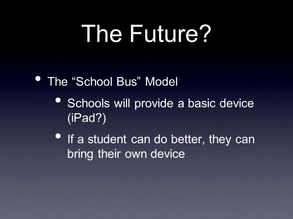 The Future? The School Bus Model Schools will provide a basic device (iPad?) If a student can do better, they can bring their own device