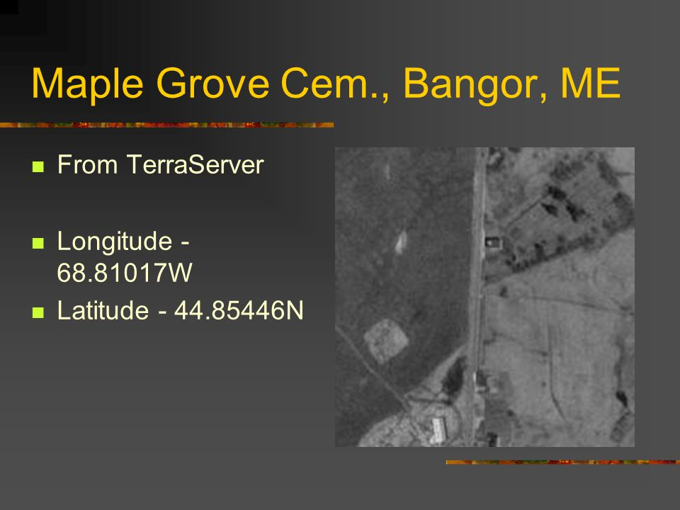 Maple Grove Cem., Bangor, ME From GNIS Longitude - 68.81017W Latitude - 44.85446N