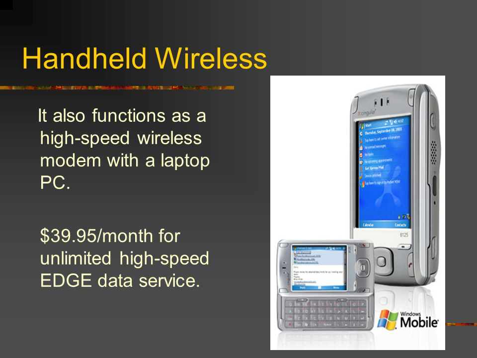Handheld Wireless Combine a handheld PDA with a cell phone.
