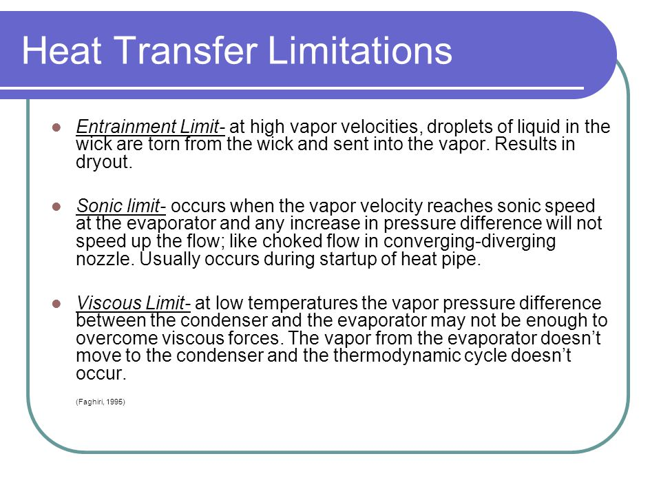 Heat Transfer Limitations Entrainment Limit- at high vapor velocities, droplets of liquid in the wick are torn from the wick and sent into the vapor.