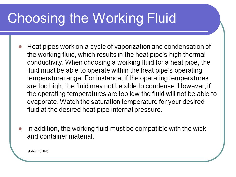 Choosing the Working Fluid Heat pipes work on a cycle of vaporization and condensation of the working fluid, which results in the heat pipes high ther