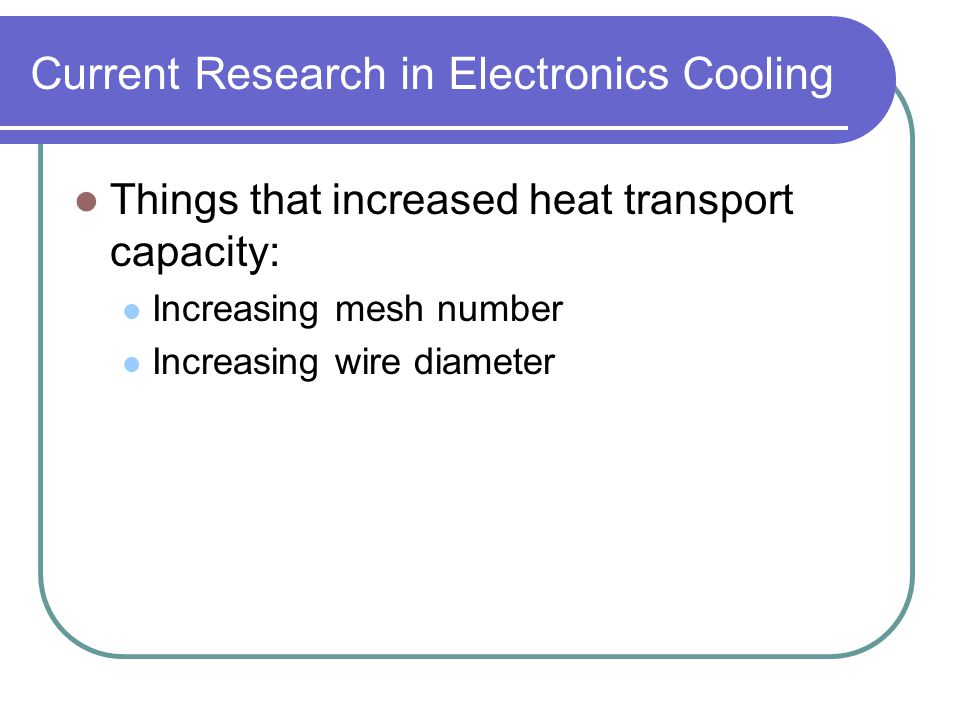 Current Research in Electronics Cooling Things that increased heat transport capacity: Increasing mesh number Increasing wire diameter