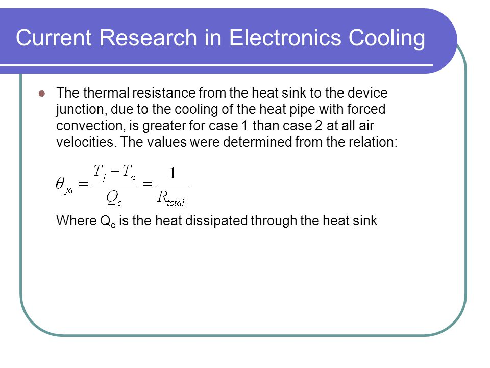 Current Research in Electronics Cooling The thermal resistance from the heat sink to the device junction, due to the cooling of the heat pipe with for