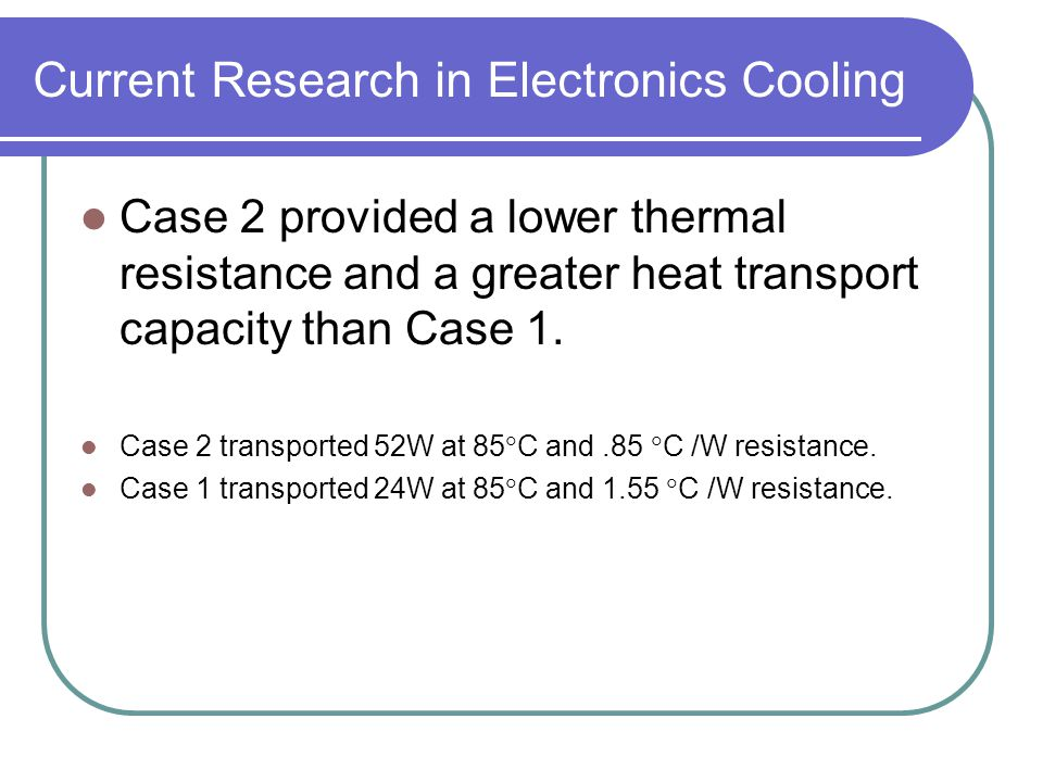 Current Research in Electronics Cooling Case 2 provided a lower thermal resistance and a greater heat transport capacity than Case 1. Case 2 transport