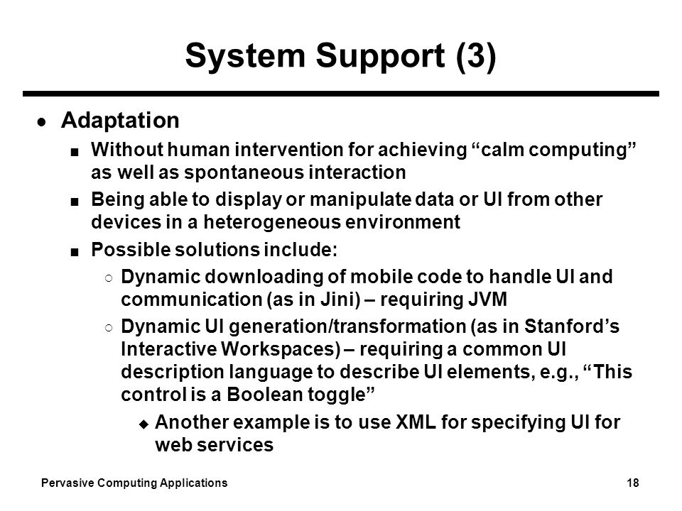 Pervasive Computing Applications 18 System Support (3) Adaptation Without human intervention for achieving calm computing as well as spontaneous inter