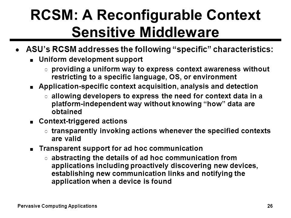 Pervasive Computing Applications 26 RCSM: A Reconfigurable Context Sensitive Middleware ASUs RCSM addresses the following specific characteristics: Un