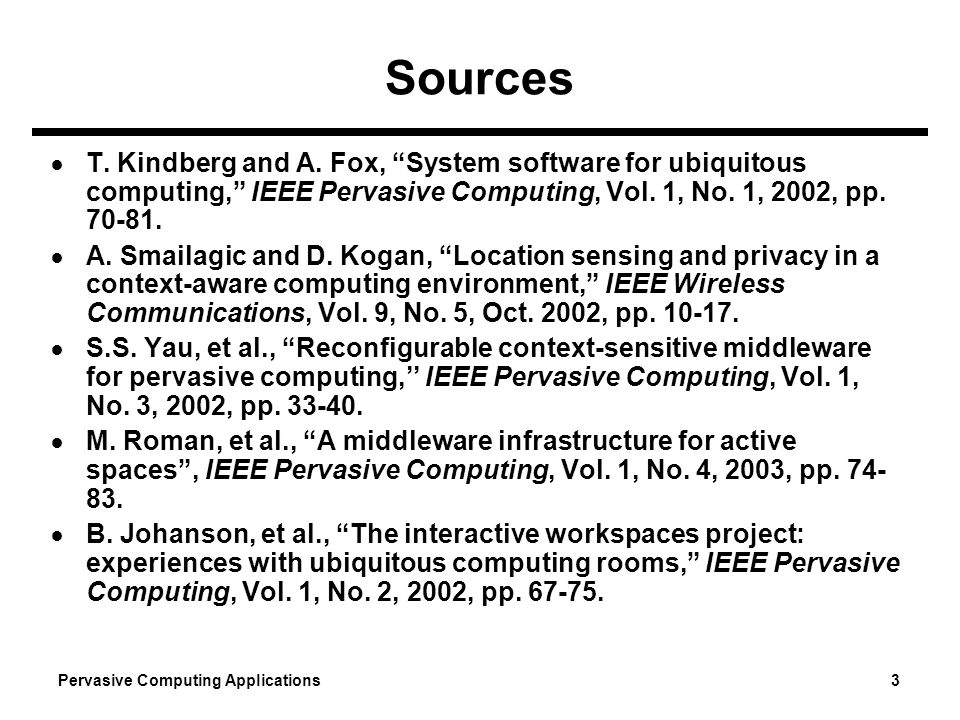Pervasive Computing Applications 3 Sources T. Kindberg and A. Fox, System software for ubiquitous computing, IEEE Pervasive Computing, Vol. 1, No. 1,