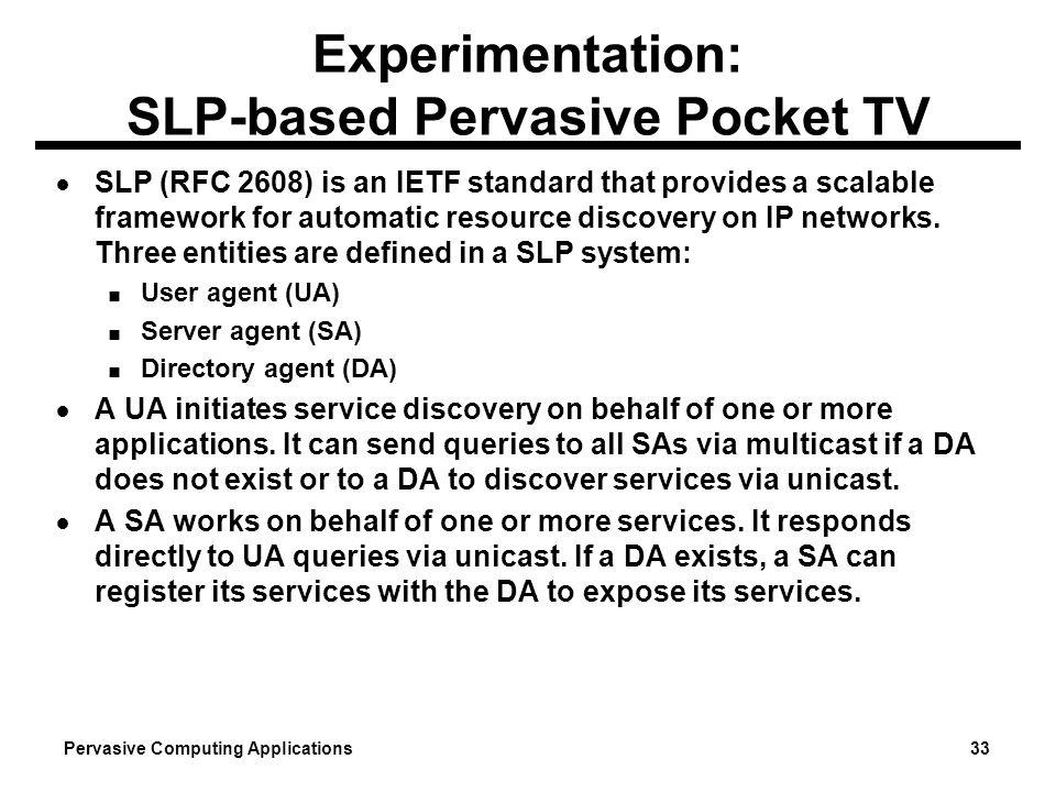 Pervasive Computing Applications 33 Experimentation: SLP-based Pervasive Pocket TV SLP (RFC 2608) is an IETF standard that provides a scalable framewo