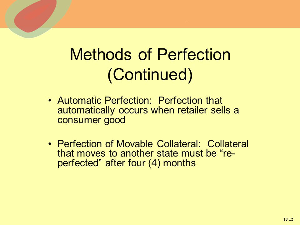 18-12 Methods of Perfection (Continued) Automatic Perfection: Perfection that automatically occurs when retailer sells a consumer good Perfection of M