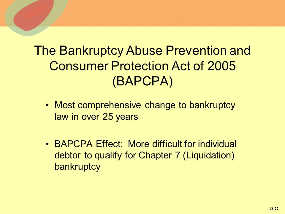 18-22 The Bankruptcy Abuse Prevention and Consumer Protection Act of 2005 (BAPCPA) Most comprehensive change to bankruptcy law in over 25 years BAPCPA