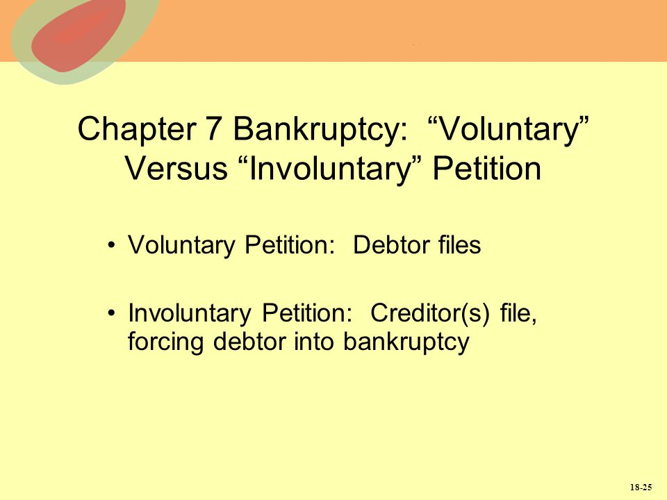 18-25 Chapter 7 Bankruptcy: Voluntary Versus Involuntary Petition Voluntary Petition: Debtor files Involuntary Petition: Creditor(s) file, forcing deb