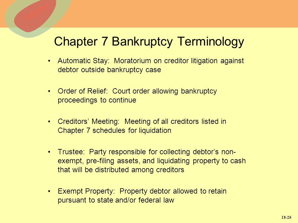 18-26 Chapter 7 Bankruptcy Terminology Automatic Stay: Moratorium on creditor litigation against debtor outside bankruptcy case Order of Relief: Court