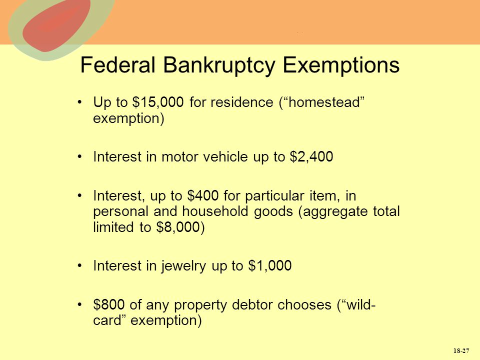 18-27 Federal Bankruptcy Exemptions Up to $15,000 for residence (homestead exemption) Interest in motor vehicle up to $2,400 Interest, up to $400 for