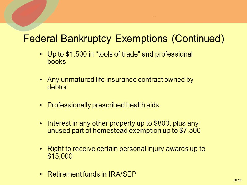 18-28 Federal Bankruptcy Exemptions (Continued) Up to $1,500 in tools of trade and professional books Any unmatured life insurance contract owned by d