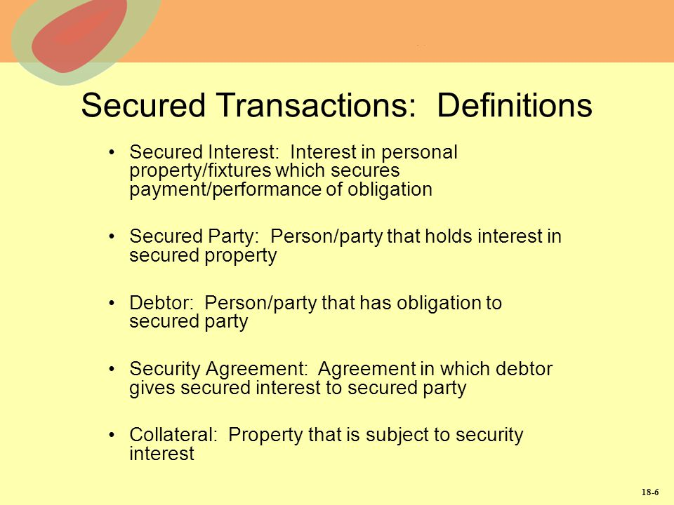 18-6 Secured Transactions: Definitions Secured Interest: Interest in personal property/fixtures which secures payment/performance of obligation Secure