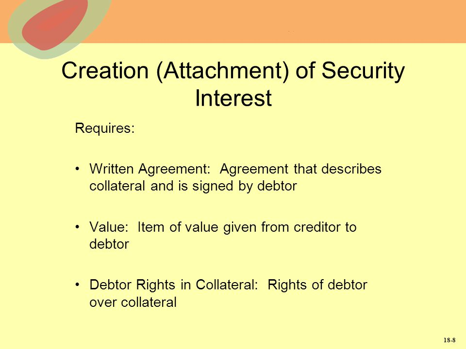 18-8 Creation (Attachment) of Security Interest Requires: Written Agreement: Agreement that describes collateral and is signed by debtor Value: Item o