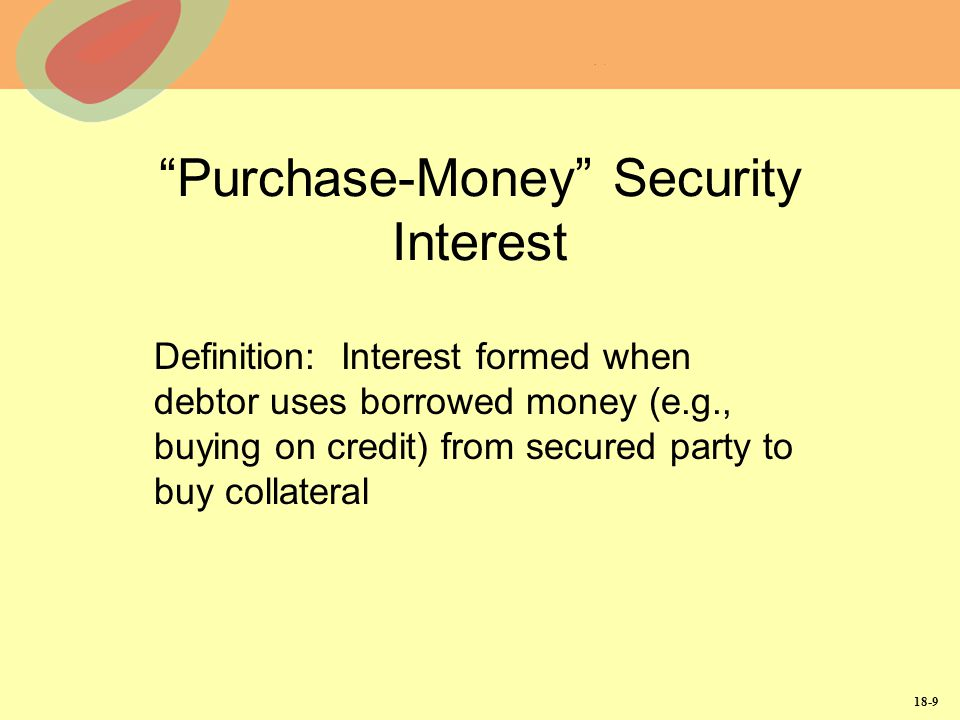 18-9 Purchase-Money Security Interest Definition: Interest formed when debtor uses borrowed money (e.g., buying on credit) from secured party to buy c