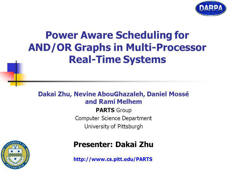 Power Aware Scheduling for AND/OR Graphs in Multi-Processor Real-Time Systems Dakai Zhu, Nevine AbouGhazaleh, Daniel Mossé and Rami Melhem PARTS Group Computer Science Department University of Pittsburgh Presenter: Dakai Zhu http://www.cs.pitt.edu/PARTS