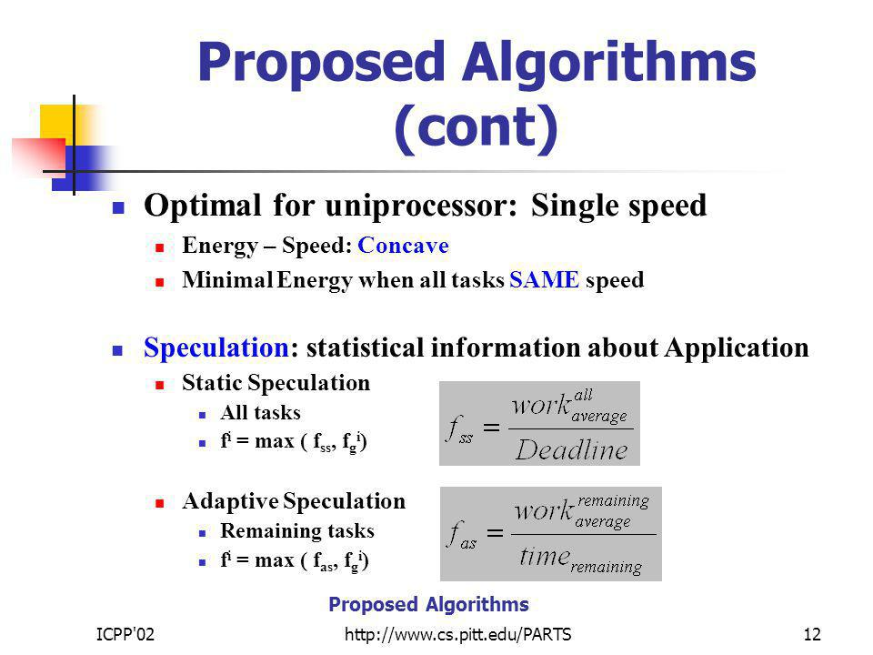 ICPP 02http://www.cs.pitt.edu/PARTS12 Proposed Algorithms (cont) Optimal for uniprocessor: Single speed Energy – Speed: Concave Minimal Energy when all tasks SAME speed Speculation: statistical information about Application Static Speculation All tasks f i = max ( f ss, f g i ) Adaptive Speculation Remaining tasks f i = max ( f as, f g i ) Proposed Algorithms