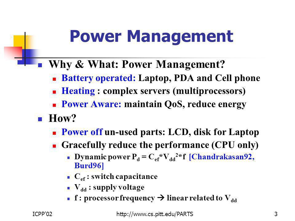 ICPP 02http://www.cs.pitt.edu/PARTS4 Power Aware Scheduling T1T1 D f max time Static Power Management (SPM) Static slack: uniformly slow all tasks [Weiser-1994, Yao-1995, Gruian-2000] T2T2 E Static Slack idle time T1T1 T2T2 T2T2 T1T1 0.6E Energy f T1T1 T2T2 time T1T1 T2T2 f max /2 E/4 Uniprocessors