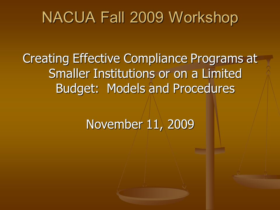 NACUA Fall 2009 Workshop Creating Effective Compliance Programs at Smaller Institutions or on a Limited Budget: Models and Procedures November 11, 2009