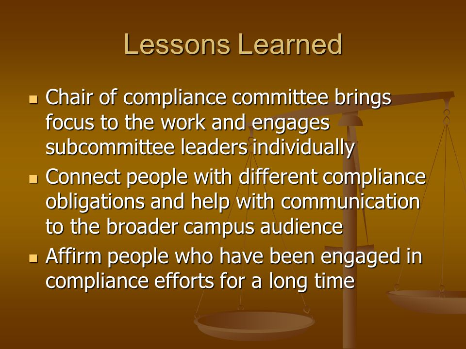 Lessons Learned Chair of compliance committee brings focus to the work and engages subcommittee leaders individually Chair of compliance committee brings focus to the work and engages subcommittee leaders individually Connect people with different compliance obligations and help with communication to the broader campus audience Connect people with different compliance obligations and help with communication to the broader campus audience Affirm people who have been engaged in compliance efforts for a long time Affirm people who have been engaged in compliance efforts for a long time