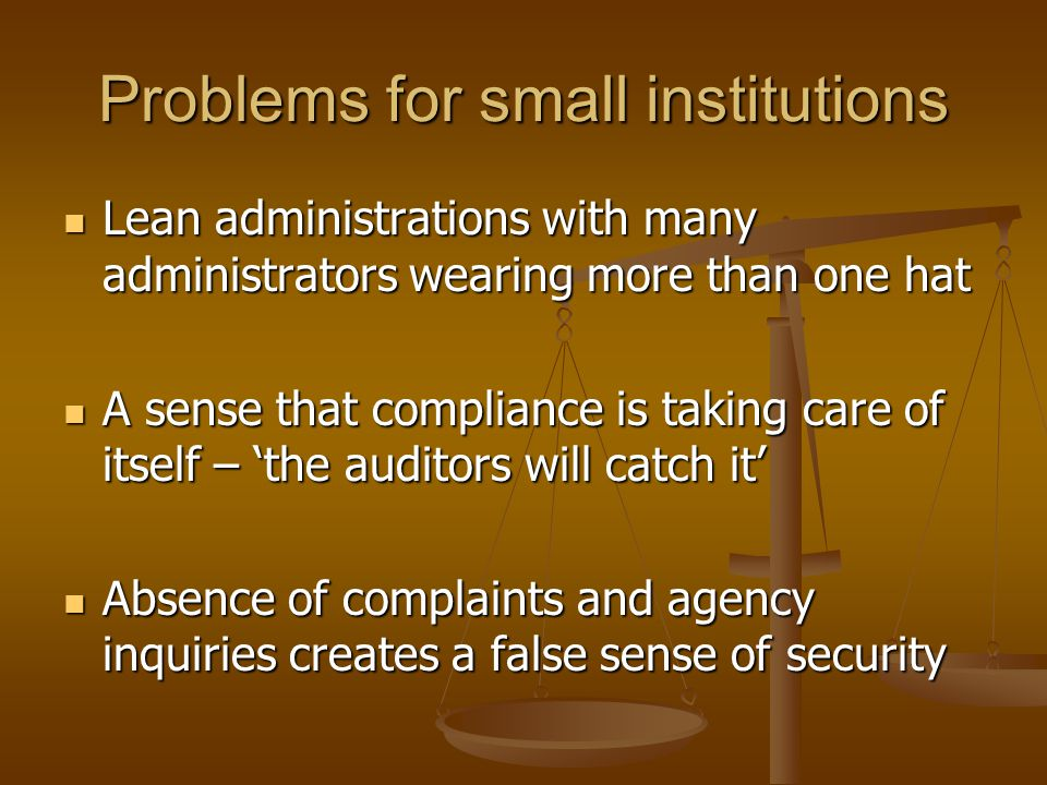 Problems for small institutions Lean administrations with many administrators wearing more than one hat Lean administrations with many administrators wearing more than one hat A sense that compliance is taking care of itself – the auditors will catch it A sense that compliance is taking care of itself – the auditors will catch it Absence of complaints and agency inquiries creates a false sense of security Absence of complaints and agency inquiries creates a false sense of security