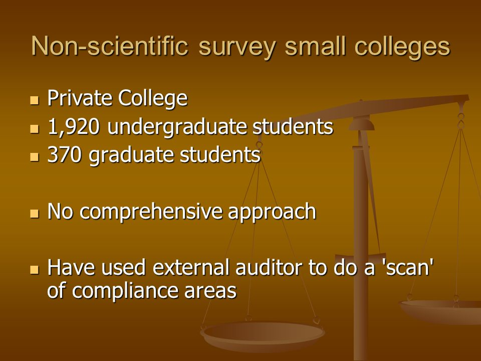 Non-scientific survey small colleges Private College Private College 1,920 undergraduate students 1,920 undergraduate students 370 graduate students 370 graduate students No comprehensive approach No comprehensive approach Have used external auditor to do a scan of compliance areas Have used external auditor to do a scan of compliance areas