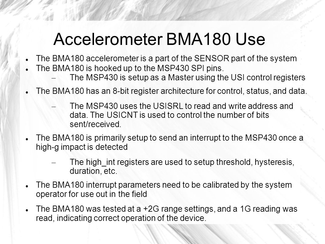 Accelerometer BMA180 Use The BMA180 accelerometer is a part of the SENSOR part of the system The BMA180 is hooked up to the MSP430 SPI pins.