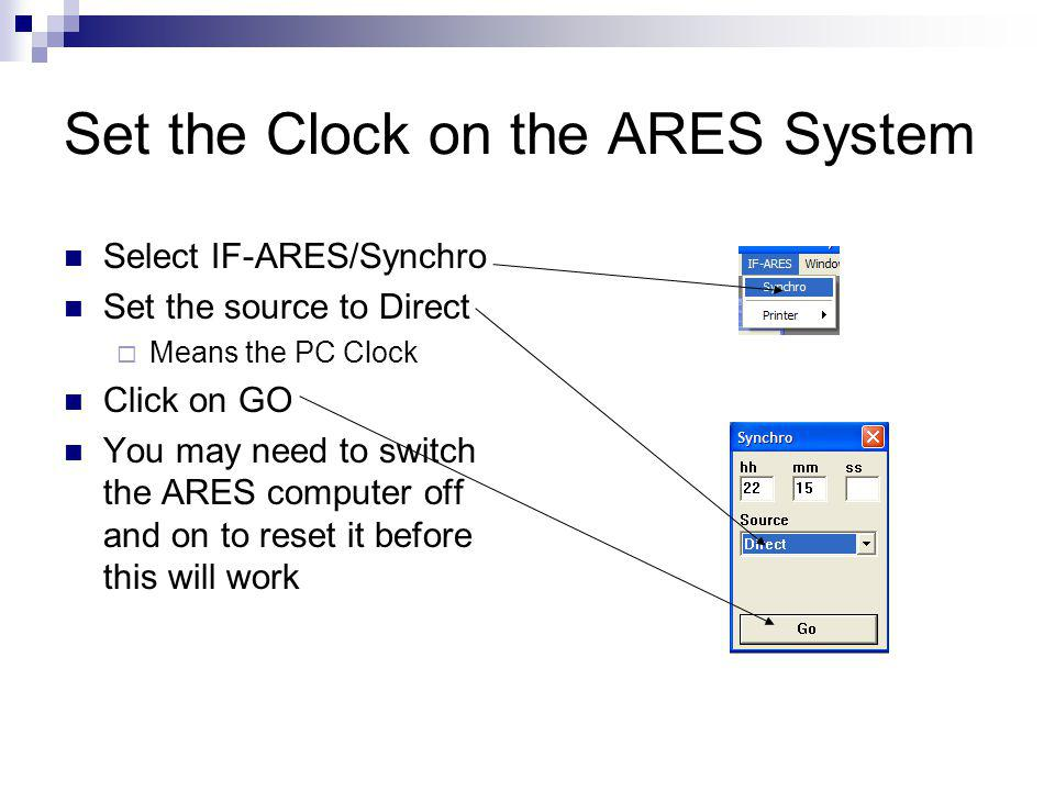 Set the Clock on the ARES System Select IF-ARES/Synchro Set the source to Direct Means the PC Clock Click on GO You may need to switch the ARES computer off and on to reset it before this will work
