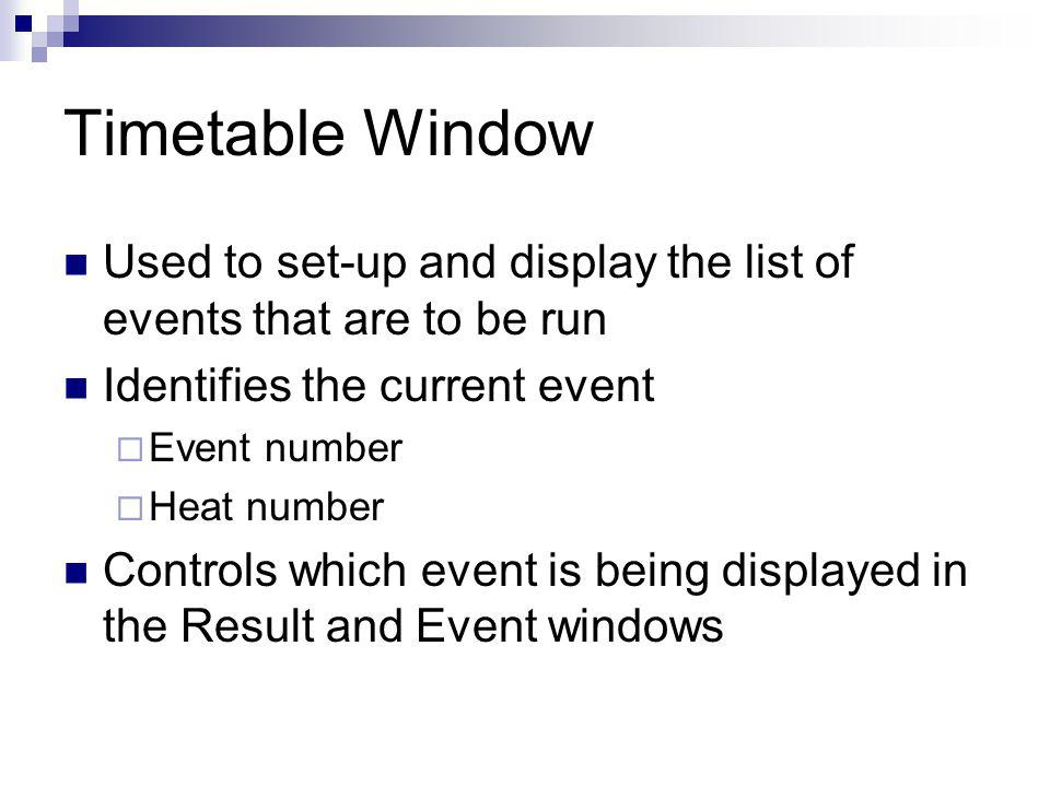 Timetable Window Used to set-up and display the list of events that are to be run Identifies the current event Event number Heat number Controls which event is being displayed in the Result and Event windows