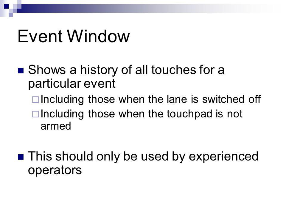 Event Window Shows a history of all touches for a particular event Including those when the lane is switched off Including those when the touchpad is not armed This should only be used by experienced operators