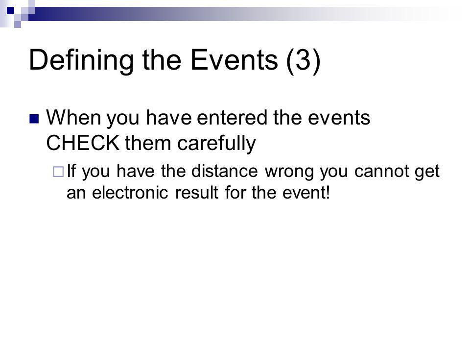Defining the Events (3) When you have entered the events CHECK them carefully If you have the distance wrong you cannot get an electronic result for the event!