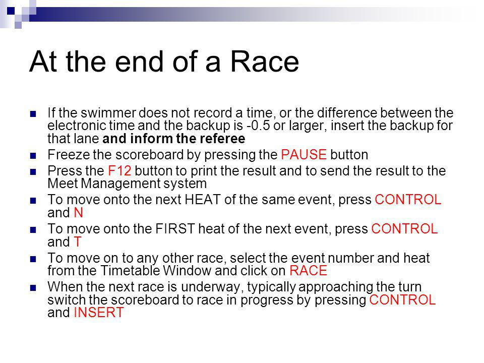 At the end of a Race If the swimmer does not record a time, or the difference between the electronic time and the backup is -0.5 or larger, insert the backup for that lane and inform the referee Freeze the scoreboard by pressing the PAUSE button Press the F12 button to print the result and to send the result to the Meet Management system To move onto the next HEAT of the same event, press CONTROL and N To move onto the FIRST heat of the next event, press CONTROL and T To move on to any other race, select the event number and heat from the Timetable Window and click on RACE When the next race is underway, typically approaching the turn switch the scoreboard to race in progress by pressing CONTROL and INSERT