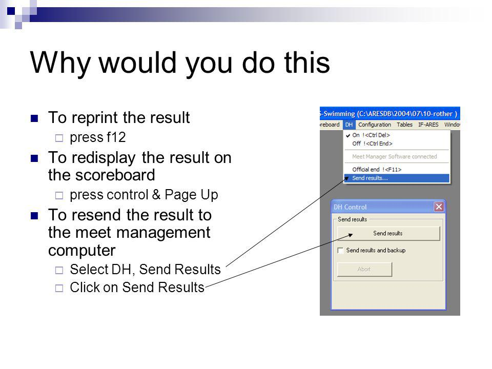 Why would you do this To reprint the result press f12 To redisplay the result on the scoreboard press control & Page Up To resend the result to the meet management computer Select DH, Send Results Click on Send Results