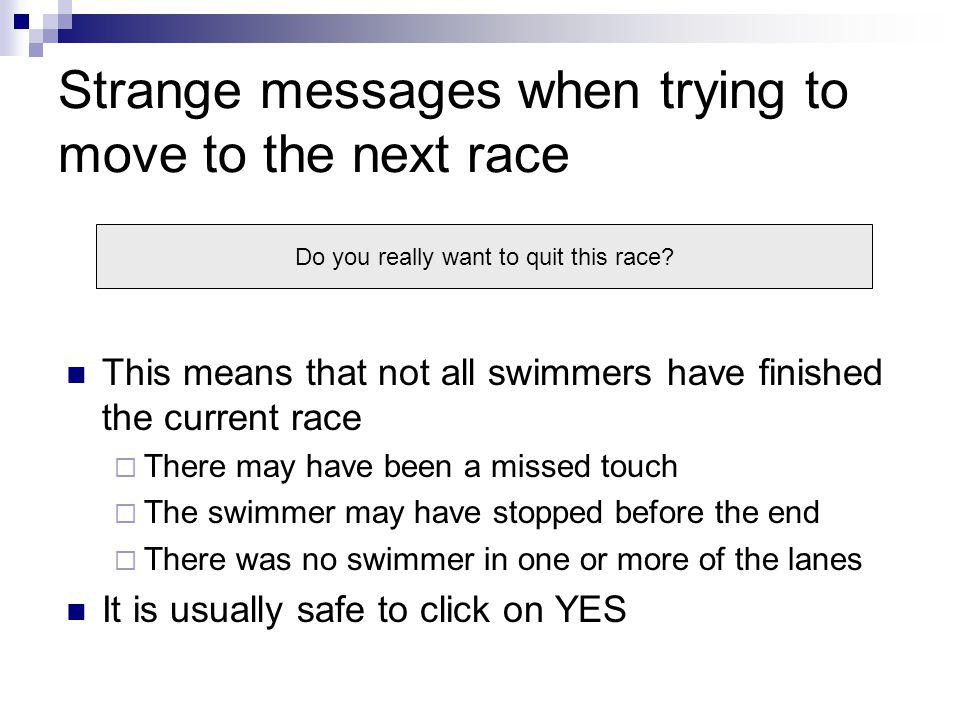 Strange messages when trying to move to the next race This means that not all swimmers have finished the current race There may have been a missed touch The swimmer may have stopped before the end There was no swimmer in one or more of the lanes It is usually safe to click on YES Do you really want to quit this race