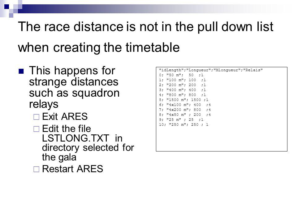 The race distance is not in the pull down list when creating the timetable This happens for strange distances such as squadron relays Exit ARES Edit the file LSTLONG.TXT in directory selected for the gala Restart ARES idLength ; Longueur ; Mlongueur ; Relais 0; 50 m ; 50 ;1 1; 100 m ; 100 ;1 2; 200 m ; 200 ;1 3; 400 m ; 400 ;1 4; 800 m ; 800 ;1 5; 1500 m ; 1500 ;1 6; 4x100 m ; 400 ;4 7; 4x200 m ; 800 ;4 8; 4x50 m ; 200 ;4 9; 25 m ; 25 ;1 10; 250 m ; 250 ; 1