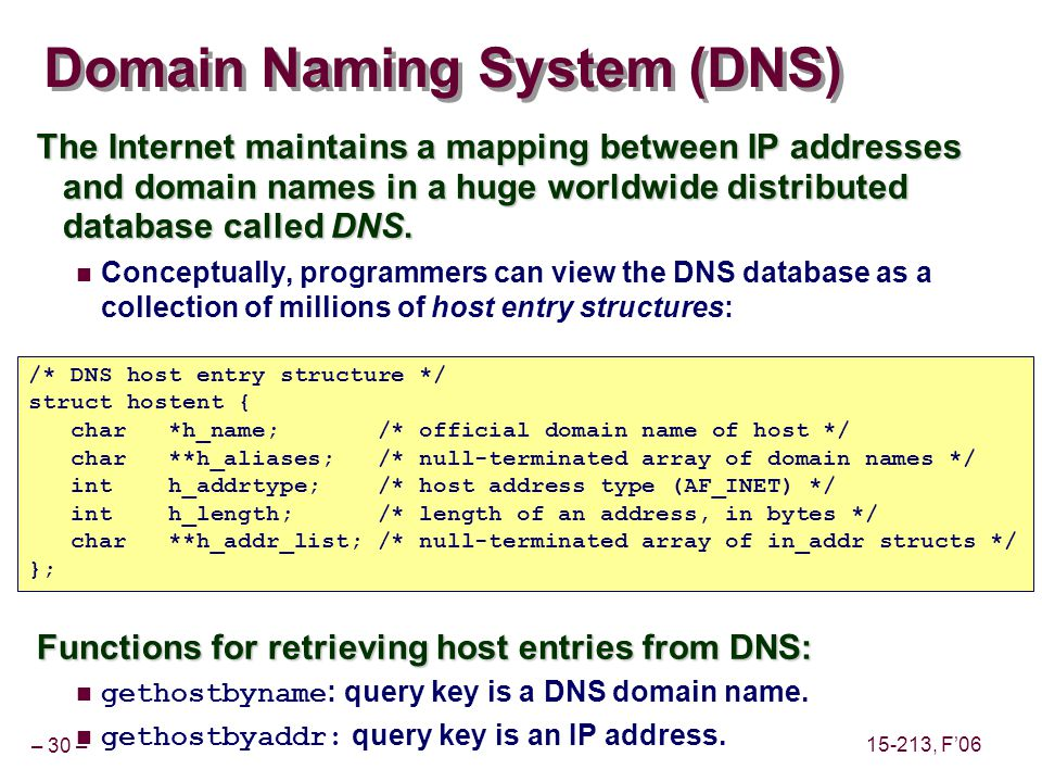 – 30 – 15-213, F06 Domain Naming System (DNS) The Internet maintains a mapping between IP addresses and domain names in a huge worldwide distributed database called DNS.